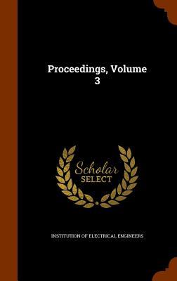 Proceedings, Volume 3 - Institution of Electrical Engineers (Creator)