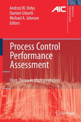 Process Control Performance Assessment: From Theory to Implementation - Ordys, Andrzej (Editor), and Uduehi, Damien (Editor), and Johnson, Michael A (Editor)