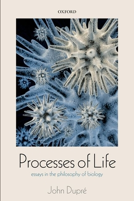 Processes of Life: Essays in the Philosophy of Biology - Dupre, John
