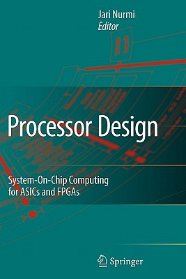 Processor Design: System-On-Chip Computing for ASICs and FPGAs - Nurmi, Jari (Editor)