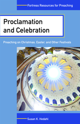 Proclamation and Celebration: Preaching on Christmas Easter and Other Festivals - Hedahl, Susan K