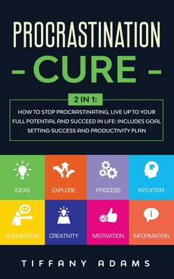 Procrastination Cure: 2 In 1: How to Stop Procrastinating, Live up to Your Full Potential and Succeed in Life: Includes Goal Setting Success and Productivity Plan - Adams, Tiffany