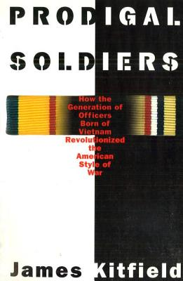 Prodigal Soldiers: How the Generation of Officers Born of Vietnam Revolutionized the American Style of War - Kitfield, James