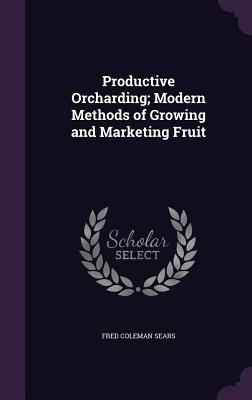 Productive Orcharding; Modern Methods of Growing and Marketing Fruit - Sears, Fred Coleman