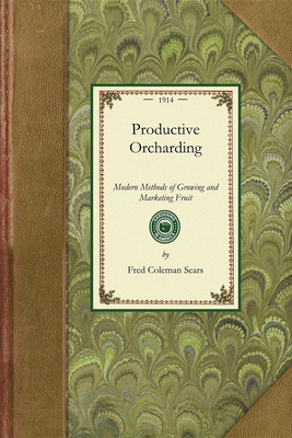 Productive Orcharding: Modern Methods of Growing and Marketing Fruit - Sears, Fred