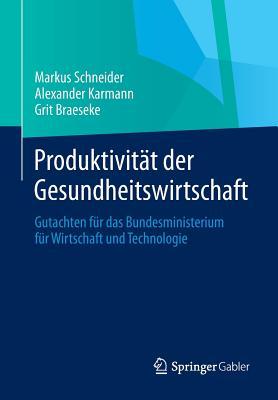 Produktivitat Der Gesundheitswirtschaft: Gutachten Fur Das Bundesministerium Fur Wirtschaft Und Technologie - Schneider, Markus, and Karmann, Alexander, and Braeseke, Grit