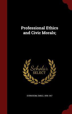 Professional Ethics and Civic Morals; - Durkheim, Emile