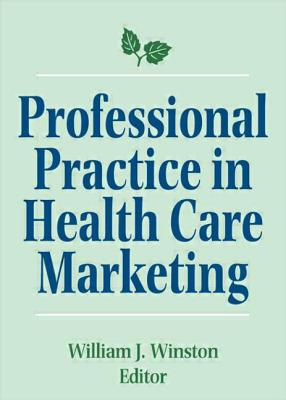 Professional Practice in Health Care Marketing - Winston, William