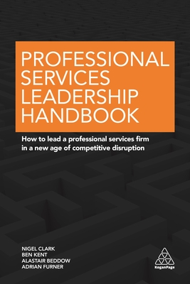 Professional Services Leadership Handbook: How to Lead a Professional Services Firm in a New Age of Competitive Disruption - Clark, Nigel, Dr.