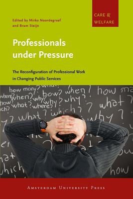 Professionals under Pressure: The Reconfiguration of Professional Work in Changing Public Services - Noordegraaf, Mirko (Editor), and Steijn, Bram (Editor)