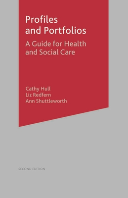 Profiles and Portfolios: A Guide for Health and Social Care 2e - Hull, Cathy, and Redfern, Liz, and Shuttleworth, Ann
