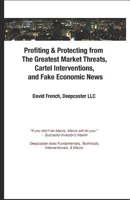 Profiting & Protecting from the Greatest Market Threats, Cartel Interventions, and Fake Economic News - French, David