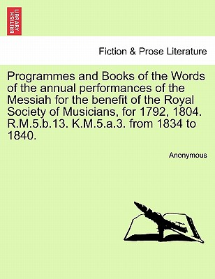 Programmes and Books of the Words of the Annual Performances of the Messiah for the Benefit of the Royal Society of Musicians, for 1792, 1804. R.M.5.B.13. K.M.5.A.3. from 1834 to 1840. - Anonymous