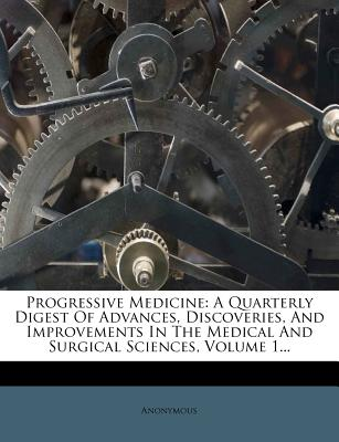 Progressive Medicine: A Quarterly Digest of Advances, Discoveries, and Improvements in the Medical and Surgical Sciences... - Anonymous