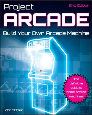 Project Arcade: Build Your Own Arcade Machine - St Clair, John
