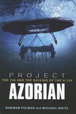 Project Azorian: The CIA and the Raising of the K-129 - Polmar, Norman, and White, Michael, Dr.
