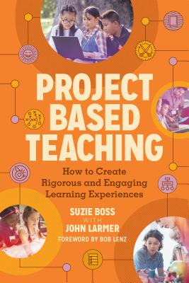 Project Based Teaching: How to Create Rigorous and Engaging Learning Experiences - Boss, Suzie, and Larmer Larmer, John