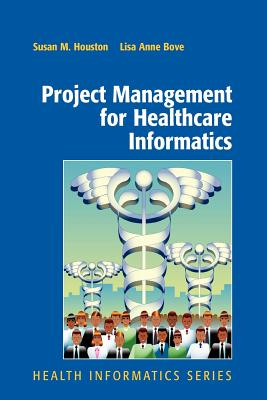 Project Management for Healthcare Informatics - Houston, Susan, and Bove, Lisa Anne
