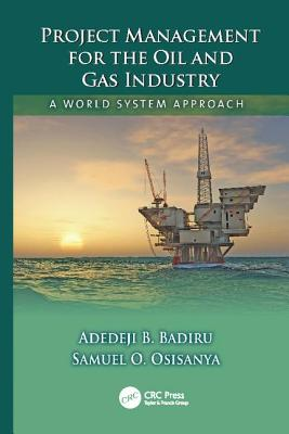 Project Management for the Oil and Gas Industry: A World System Approach - Badiru, Adedeji B., and Osisanya, Samuel O.