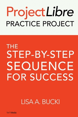 ProjectLibre Practice Project: The Step-by-Step Sequence for Success - Bucki, Lisa A