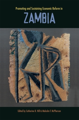 Promoting and Sustaining Economic Reform in Zambia - Hill, Catharine B (Editor), and McPherson, Malcolm F (Editor), and Bolnick, Bruce R (Contributions by)