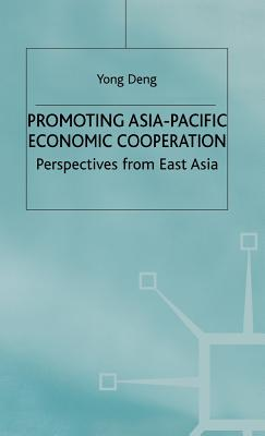 Promoting Asia-Pacific Economic Cooperation: Perspectives from East Asia - Deng, Yong