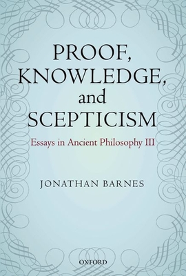 Proof, Knowledge, and Scepticism: Essays in Ancient Philosophy III - Barnes, Jonathan, and Bonelli, Maddalena (Editor)