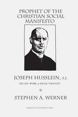 Prophet of the Christian Social Manifesto: Joseph Husslein, S.J., His Life, Work & Social Thought - Werner, Stephen A