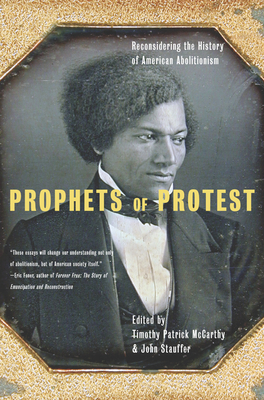 Prophets of Protest: Reconsidering the History of American Abolitionism - McCarthy, Timothy Patrick (Editor), and Stauffer, John (Editor)