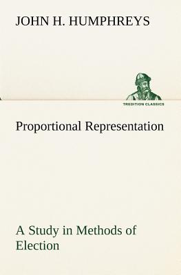 Proportional Representation a Study in Methods of Election - Humphreys, John H