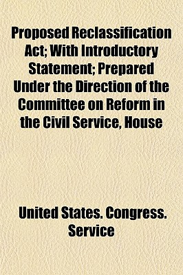 Proposed Reclassification ACT; With Introductory Statement Prepared Under the Direction of the Committee on Reform in the Civil Service, House of Representatives - Service, United States Congress