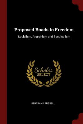 Proposed Roads to Freedom: Socialism, Anarchism and Syndicalism - Russell, Bertrand
