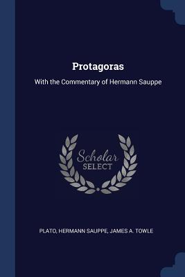 Protagoras: With the Commentary of Hermann Sauppe - Plato, and Sauppe, Hermann, and Towle, James A