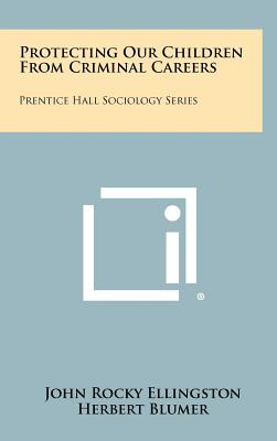 Protecting Our Children from Criminal Careers: Prentice Hall Sociology Series - Ellingston, John Rocky, and Blumer, Herbert (Editor), and Rockefeller, John D, Senator (Foreword by)