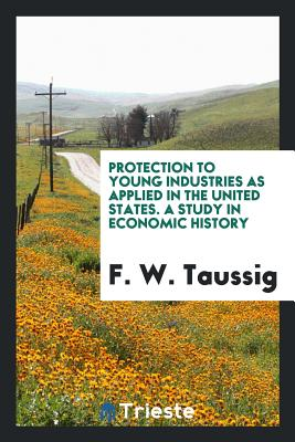 Protection to Young Industries as Applied in the United States. a Study in Economic History - Taussig, F W