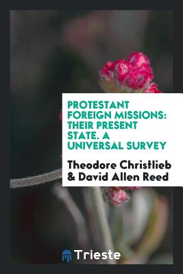 Protestant Foreign Missions: Their Present State. a Universal Survey - Christlieb, Theodore, and Reed, David Allen