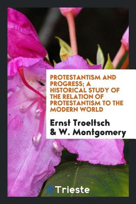 Protestantism and Progress; A Historical Study of the Relation of Protestantism to the Modern World - Troeltsch, Ernst, and Montgomery, W