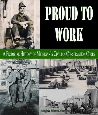 Proud to Work: A Pictorial History of Michigan's Civilian Conservation Corps - Hivert-Carthew, Annick