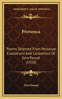 Provenca: Poems Selected from Personae, Exultations and Canzoniere of Ezra Pound (1910) - Pound, Ezra