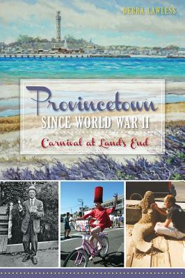 Provincetown Since World War II: Carnival at Land's End - Lawless, Debra