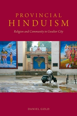 Provincial Hinduism: Religion and Community in Gwalior City - Gold, Daniel, MD