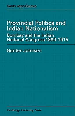 Provincial Politics and Indian Nationalism: Bombay and the Indian National Congress 1880-1915 - Johnson, Gordon