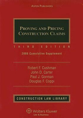 Proving and Pricing Construction Claims: 2008 Cumulative Supplement - Cushman, Robert Frank, and Carter, John D, and Gorman, Paul J