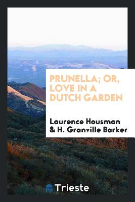 Prunella; Or, Love in a Dutch Garden - Housman, Laurence, and Barker, H Granville