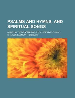 Psalms and Hymns, and Spiritual Songs; A Manual of Worship for the Church of Christ - Robinson