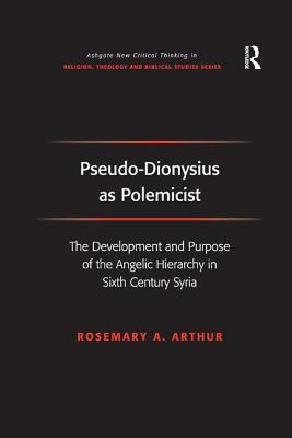 Pseudo-Dionysius as Polemicist: The Development and Purpose of the Angelic Hierarchy in Sixth Century Syria - Arthur, Rosemary A