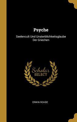 Psyche: Seelencult Und Unsterblichkeitsglaube Der Griechen - Rohde, Erwin