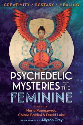 Psychedelic Mysteries of the Feminine: Creativity, Ecstasy, and Healing - Papaspyrou, Maria (Editor), and Baldini, Chiara (Editor), and Luke, David (Editor)