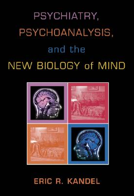 Psychiatry, Psychoanalysis, and the New Biology of Mind - Kandel, Eric R, Dr., M.D., and Pardes, Herbert, Dr., M.D. (Foreword by)