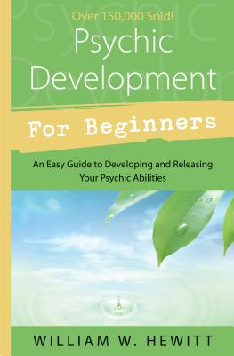 Psychic Development for Beginners: An Easy Guide to Releasing & Developing Your Psychic Abilities - Hewitt, William W